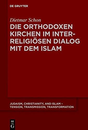 Die orthodoxen Kirchen im interreligiösen Dialog mit dem Islam (Judaism, Christianity, and Islam – Tension, Transmission, Transformation, Band 7)