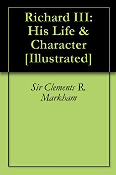 Richard III: His Life & Character [Illustrated] by [Markham, Sir Clements R.]