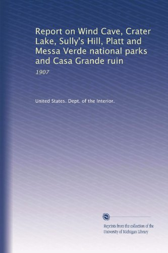 Report on Wind Cave, Crater Lake, Sully's Hill, Platt and Messa Verde national parks and Casa Grande ruin: 1907