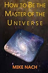 HOW to BE the MASTER of the UNIVERSE by Mike Nach (2014-10-08)