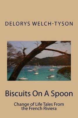 [(Biscuits on a Spoon : Change of Life Tales from the French Riviera)] [By (author) Delorys Welch-Tyson] published on (July, 2015)