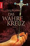 Das Wahre Kreuz: Roman - Jörg Kastner