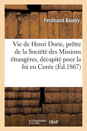 Vie de Henri Dorie, prêtre de la Société des Missions étrangères, décapité pour la foi en Corée: ; le 8 mars 1866 par  Ferdinand Baudry