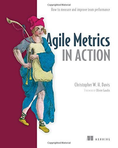 Agile Metrics in Action: Measuring and Enhancing the Performance of Agile Teams by Christopher W. H. Davis (2015-07-31)