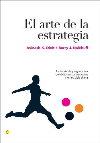 El arte de la estrategia: La teoría de juegos, guía del éxito en sus negocios y su vida diaria (Economía) por Avinash K. Dixit