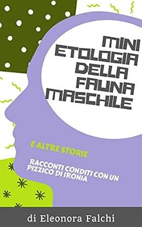 MINI ETOLOGIA DELLA FAUNA MASCHILE E ALTRE STORIE eBook: FALCHI, ELEONORA,  Piccini, Claudia: Amazon.it: Kindle Store