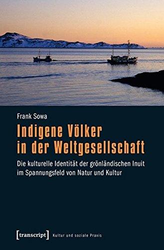 Indigene Völker in der Weltgesellschaft: Die kulturelle Identität der grönländischen Inuit im Spannungsfeld von Natur und Kultur (Kultur und soziale Praxis)