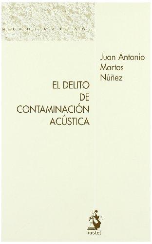 El Delito de Contaminación Acústica (Monografias (iustel)) por Juan Antonio Martos Núñez