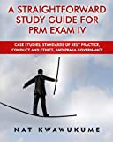 A Straightforward Study Guide for PRM Exam IV: Case Studies, Standards of Best Practice, Conduct and Ethics, and PRMIA Governance