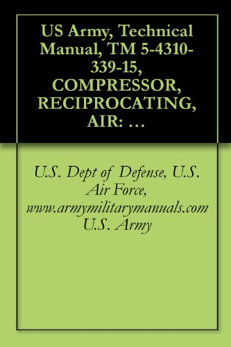 US Army, Technical Manual, TM 5-4310-339-15, COMPRESSOR, RECIPROCATING, AIR: 15 CFM, 175 ELECTRIC MOTOR DRIVEN, (INGERSOLL-RAND MODEL 242D7-1/2), (FSN ... manauals, special forces (English Edition) -