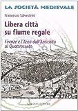Image de Libera città su fiume regale. Firenze e l'Arno dall'antichità al Quattrocento