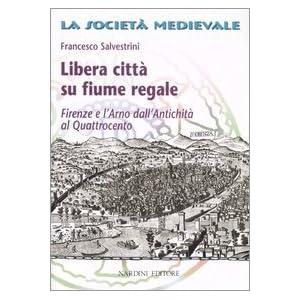 Libera città su fiume regale. Firenze e l'Arno dall'antichità al Quattrocento