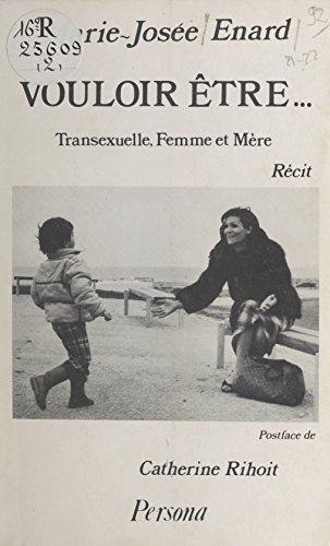 Vouloir être... Transexuelle, Femme et Mère: Récit par Marie-Josée Enard