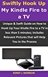 Swiftly Hook Up My Kindle Fire to a TV: Unique & Swift Guide on How to Hook Up Your Kindle Fire to a TV in less than 5 minutes; Includes Relevant Pictures ... Help You In the Process (English Edition)