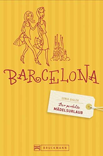 Der perfekte Mädelsurlaub Barcelona: Reiseführer Barcelona für Frauen - die besten Tipps für Shopping & Wellness, Clubbing & Kultur in Barcelona, inkl. Stadtteilkarten