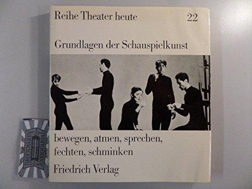 Grundlagen der Schauspielkunst Bewegen, atmen, sprechen, fechten, schminken. Reihe Theater heute Bd. 22