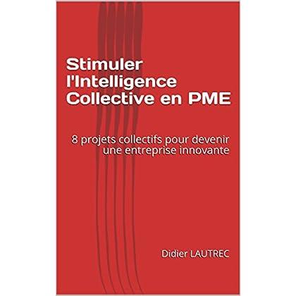 Stimuler l'Intelligence Collective en PME: 8 projets collectifs pour devenir une entreprise innovante