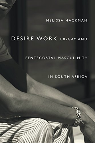 Desire Work: Ex-Gay and Pentecostal Masculinity in South Africa