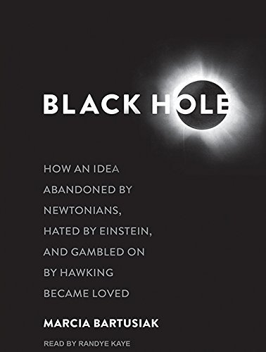 Black Hole: How an Idea Abandoned by Newtonians, Hated by Einstein, and Gambled on by Hawking Became Loved by Marcia Bartusiak (2015-04-28)