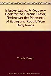 Intuitive Eating: A Recovery Book for the Chronic Dieter, Rediscover the Pleasures of Eating and Rebuild Your Body Image