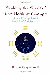Seeking the Spirit of the Book of Change: 8 Days to Mastering a Shamanic Yijing (I Ching) Prediction System by Zhongxian Wu (2009-05-15)