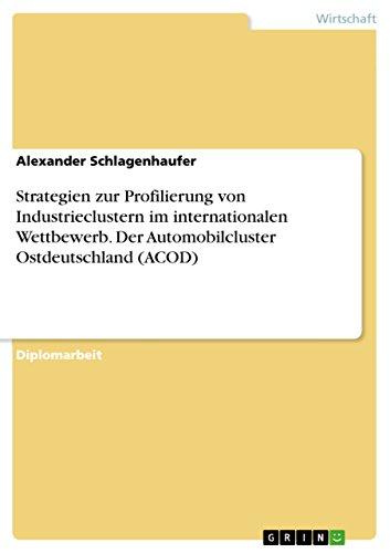 Strategien zur Profilierung von Industrieclustern im internationalen Wettbewerb. Der Automobilcluster Ostdeutschland (ACOD)