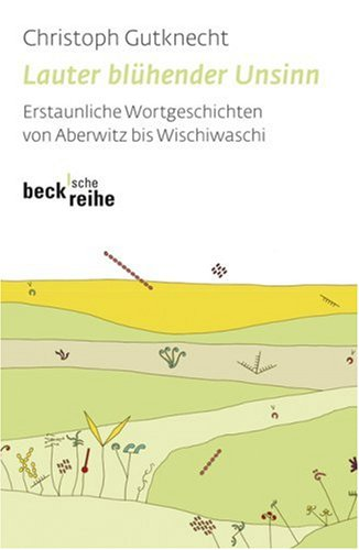 Lauter blühender Unsinn. Erstaunliche Wortgeschichten von Aberwitz bis Wischiwaschi. Sonderausgabe