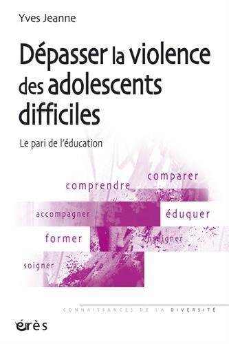 Dépasser la violence des adolescents difficiles : Le pari de l'éducation