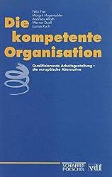 Die kompetente Organisation. Qualifizierende Arbeitsgestaltung - die europäische Alternative