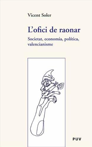 L'ofici de raonar: Societat, economia, política, valencianisme por Vicent Soler Marco