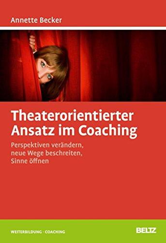 Theaterorientierter Ansatz im Coaching: Perspektiven verändern, neue Wege beschreiten, Sinne öffnen (Beltz Weiterbildung)