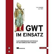 GWT im Einsatz: AJAX-Anwendungen entwickeln mit dem Google Web Toolkit