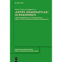 """Artes Grammaticae"" in frammenti: I testi grammaticali latini e bilingui greco-latini su papiro. Edizione commentata (Sammlung griechischer und lateinischer Grammatiker, Band 17)"