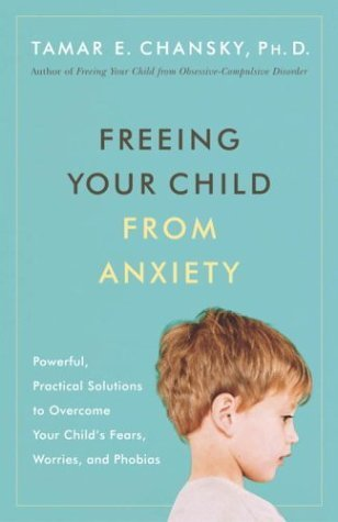 Freeing Your Child from Anxiety: Powerful, Practical Solutions to Overcome Your Child's Fears, Worries, and Phobias by Chansky Ph.D., Tamar (2004) Paperback