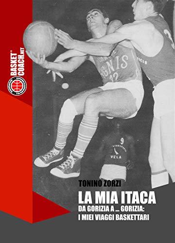La mia Itaca. Da Gorizia a... Gorizia: i miei viaggi baskettari