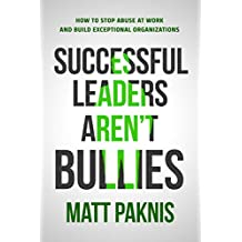 Successful Leaders Aren't Bullies: How to Stop Abuse at Work and Build Exceptional Organizations (English Edition)