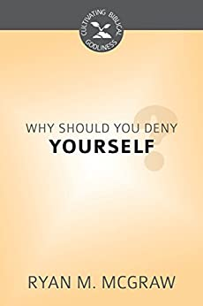 Why Should You Deny Yourself?: Cultivating Biblical Godliness Series (English Edition) di [McGraw, Ryan M.]