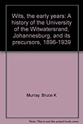 Wits: The early years : a history of the University of the Witwatersrand Johannesburg and its precursors 1896-1939