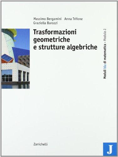 Moduli blu di matematica. Modulo J: Trasformazioni geometriche e strutture algebriche. Per le Scuole superiori
