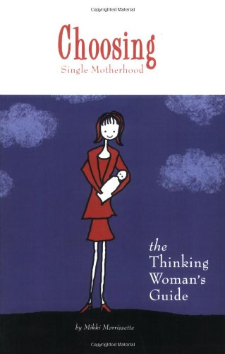 Choosing Single Motherhood: The Thinking Women's Guide