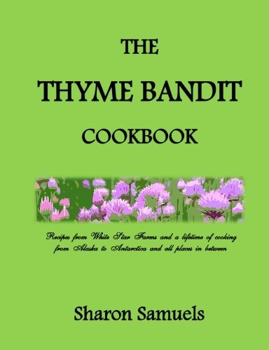 The Thyme Bandit Cookbook: Recipes from White Star Farms and a lifetime of cooking from Alaska to Antarctica and all places in between by Sharon Samuels (2014-08-30)