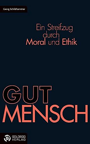 GUTMENSCH: Ein Streifzug durch Moral und Ethik (Goldegg Gesellschaft)