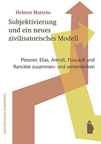 Politische Subjektivierung und ein neues zivilisatorisches Modell: Plessner, Elias, Arendt, Foucault und Rancière zusammen- und weiterdenken