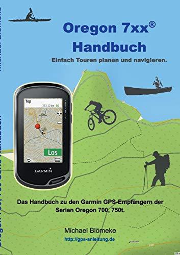 Oregon 7xx Handbuch: Das Handbuch zu den Garmin GPS-Empfängern der Serien Orgeon 700 und 750 Serie Gps