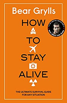 How to Stay Alive: The Ultimate Survival Guide for Any Situation by [Grylls, Bear]