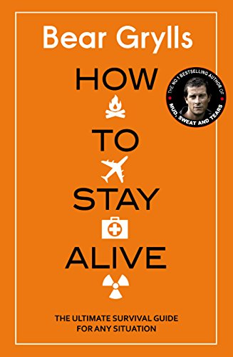 How to Stay Alive: The Ultimate Survival Guide for Any Situation by Bear Grylls