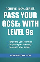 Pass Your GCSEs With Level 9s (Achieve 100% Series) Revision/Study Guide: Expedite your learning, Improve your memory, increase your grade (Revision Series)