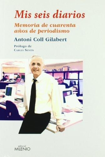 Mis seis diarios: Toda una vida dedicada a la opinión y a la información, resumida en un libro (Ensayo) por Antoni Coll Gilabert