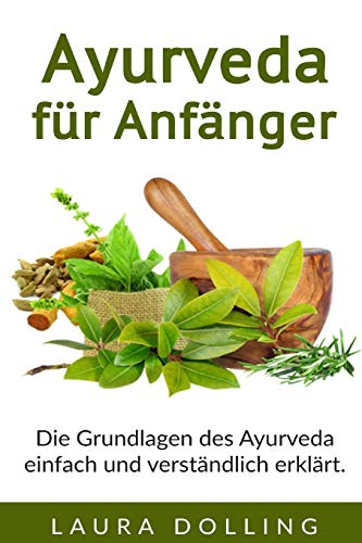 Ayurveda für Anfänger: Die Grundlagen des Ayurveda einfach und verständlich erklärt.