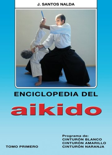 Enciclopedia del Aikido. Tomo 1º. Prog. de Cinturón Blanco, Amarillo y Naranja por José Santos Nalda Albiac